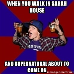 Sunny Student - When you walk in Sarah House  and SuperNatural about to come on