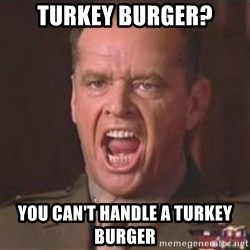 Jack Nicholson - You can't handle the truth! - TURKEY BURGER? YOU CAN't handle a turkey burger