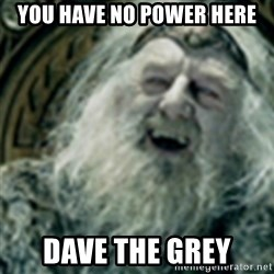 you have no power here - You have no power here Dave the grey