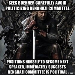 Eddard Stark - sees Boehner carefully avoid politicizing benghazi Committee Positions himself to become next speaker, immediately suggests benghazi committee is political