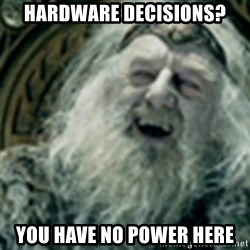 you have no power here - Hardware decisions? you have no power here