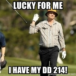 Fuck It Bill Murray - Lucky for me I have my DD 214!