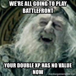 you have no power here - We're all going to play battlefront your double xp has no value now