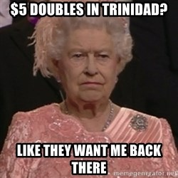 the queen olympics - $5 Doubles in Trinidad? Like they want me back there