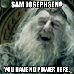 you have no power here - sam josephsen? you have no power here.