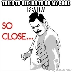 So Close... meme - tried to get jan to do my code review