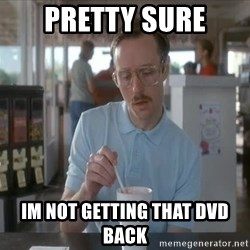 Things are getting pretty Serious (Napoleon Dynamite) - PRETTY SURE IM NOT GETTING THAT DVD BACK