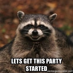 evil raccoon -  LETS GET THIS PARTY STARTED