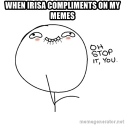 oh stop it you guy - when irisa compliments on my memes