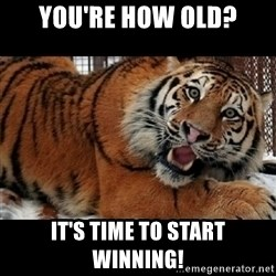 Sarcasm Tiger - you're how old? it's time to start winning!