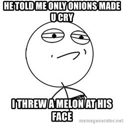 Challenge Accepted HD - he told me only onions made u cry i threw a melon at his face