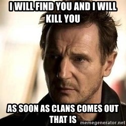 Liam Neeson meme - i will find you and i will kill you as soon as clans comes out that is