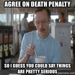 Things are getting pretty Serious (Napoleon Dynamite) - Agree on death penalty So I guess you could say things are pretty serious