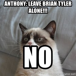 Grumpy cat good - ANTHONY: LEAVE BRIAN TYLER ALONE!!! NO
