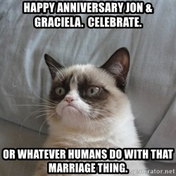 Grumpy cat good - Happy Anniversary Jon & Graciela.  Celebrate. Or whatever humans do with that marriage thing.