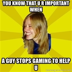 Trologirl - You know that u r important when a guy stops gaming to help u