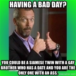Thumbs up House - Having a bad day? You could be a siamese twin with a gay brother who has a date and you are the only one with an ass.