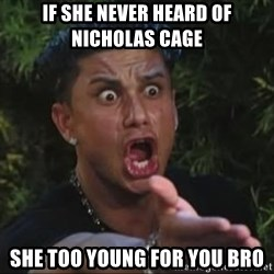 She's too young for you brah - IF SHE NEVER HEARD OF NICHOLAS CAGE SHE TOO YOUNG FOR YOU BRO