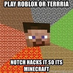 Minecraft Steve - play roblox or terrria notch hacks it so its minecraft