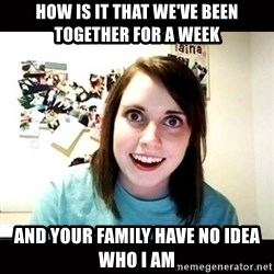 Psycho Stalker Girlfriend - how is it that we've been together for a week and your family have no idea who i am