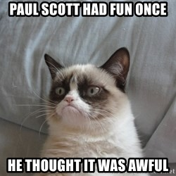 Grumpy cat good - PAUL SCOTT HAD FUN ONCE HE THOUGHT IT WAS AWFUL