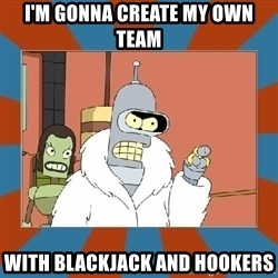 Blackjack and hookers bender - I'm gonna create my own team with blackjack and hookers