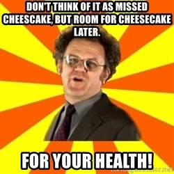 Dr. Steve Brule - Don't think of it as missed cheescake, but room for cheesecake later. For your Health!