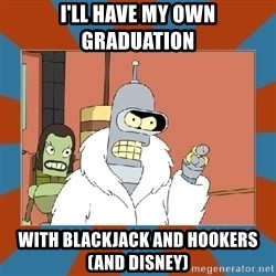 Blackjack and hookers bender - I'll have my own graduation With blackjack and hookers (and Disney)
