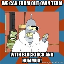 Blackjack and hookers bender - We can form out own Team with Blackjack and Hummus!