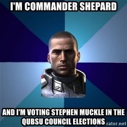 Blatant Commander Shepard - I'M COMMANDER SHEPARD AND I'M VOTING STEPHEN MUCKLE IN THE QUBSU COUNCIL ELECTIONS