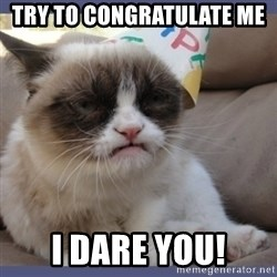 Birthday Grumpy Cat - try to congratulate me  I dare you!