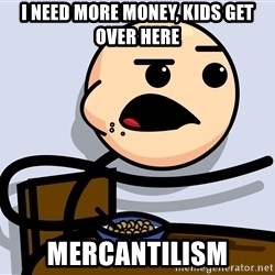 Kid Eating Cereal - I need more money, Kids get over here Mercantilism