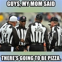 NFL Ref Meeting - Guys, my mom said There's going to be pizza.