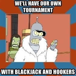Blackjack and hookers bender - We'll have our own tournament With blackjack and hookers