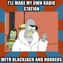 Blackjack and hookers bender - I'll make my own radio station With blackjack and hookers