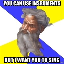 Advice God - you can use insruments but i want you to sing
