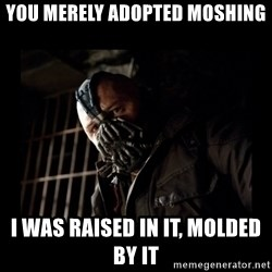 Bane Meme - you merely adopted moshing I was raised in it, molded by it