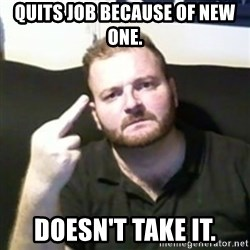 Angry Drunken Comedian - quits job because of new one. doesn't take it.