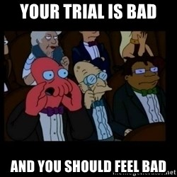 X is bad and you should feel bad - Your trial is bad and you should feel bad