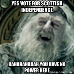 you have no power here - YES VOTE FOR SCOTTISH INDEPENDENCE HAHAHAHAHAH YOU HAVE NO POWER HERE