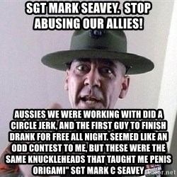 """Military logic - Sgt Mark Seavey.  Stop abusing our allies! Aussies we were working with did a circle jerk, and the first guy to finish drank for free all night. Seemed like an odd contest to me, but these were the same knuckleheads that taught me penis origami"""" Sgt Mark C Seavey"""