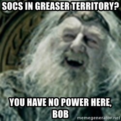 you have no power here - Socs in greaser territory? You have no power here, Bob