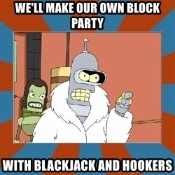 Blackjack and hookers bender - WE'LL MAKE OUR OWN BLOCK PARTY WITH BLACKJACK AND HOOKERS