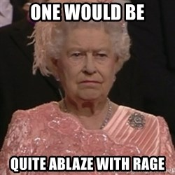 the queen olympics - One Would Be Quite ablaze with rage
