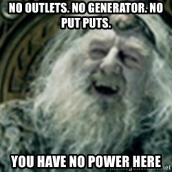 you have no power here - no outlets. no generator. no put puts. you have no power here
