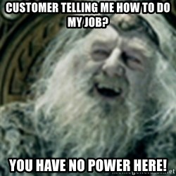 you have no power here - customer telling me how to do my job? you have no power here!
