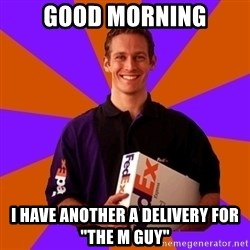 "FedSex Shipping Guy - Good Morning I have another a delivery for ""The M Guy"""