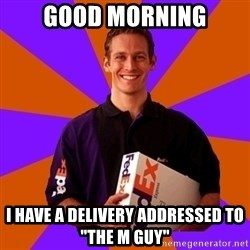 "FedSex Shipping Guy - Good Morning I have a delivery addressed to ""The M Guy"""