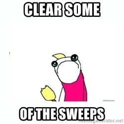 sad do all the things - Clear SOME of the sweeps