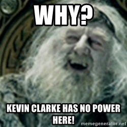 you have no power here - Why? Kevin Clarke Has no Power here!